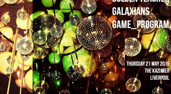 Chew Disco Presents…..GOLDEN TEACHER (Optimo) // GALAXIANS // GAME_PROGRAM // Liverpool Kazimier 21.05